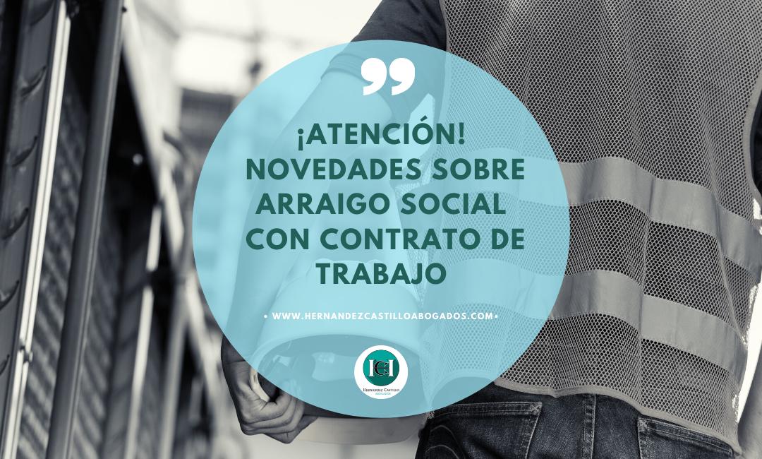 ATENCIÓN IMPORTANTES NOVEDADES SOBRE ARRAIGO SOCIAL PRESENTADOS CON CONTRATO DE TRABAJO