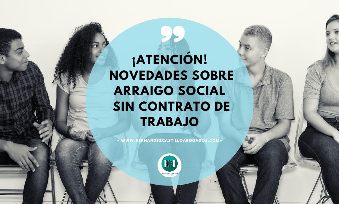 ATENCIÓN IMPORTANTES NOVEDADES SOBRE ARRAIGO SOCIAL PRESENTADOS SIN CONTRATO DE TRABAJO